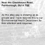 As this alley way is showing up as private land I have reported this to our Environmental Health Department for their attention and response. -44e Clockhouse Road, Farnborough, GU14 7QZ