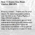 Enquiry closed :  Thank you for your report. To report accurately please use the link to our Public Rights of Way (PROW) website: - https://www.westsussex.gov.uk/land-waste-and-housing/public-paths-and-the-countryside/public-rights-of-way/report-a-problem-with-a-right-of-way/ or by telephone 01243 777620.  With regards West Sussex Highways Team this is footway 27c , they can update on action to be taken .-75 Downs View Road, Clayton, BN6 9PH