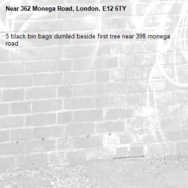 5 black bin bags dumled beside first tree near 398 monega road-362 Monega Road, London, E12 6TY
