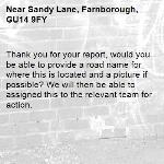 Thank you for your report, would you be able to provide a road name for where this is located and a picture if possible? We will then be able to assigned this to the relevant team for action.-Sandy Lane, Farnborough, GU14 9FY