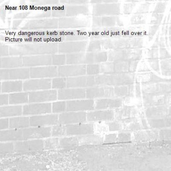Very dangerous kerb stone. Two year old just fell over it. Picture will not upload. -108 Monega road