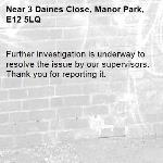 Further investigation is underway to resolve the issue by our supervisors. Thank you for reporting it.-3 Daines Close, Manor Park, E12 5LQ