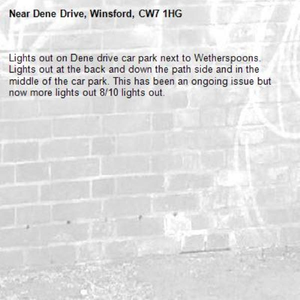 Lights out on Dene drive car park next to Wetherspoons.  Lights out at the back and down the path side and in the middle of the car park. This has been an ongoing issue but now more lights out 8/10 lights out. -Dene Drive, Winsford, CW7 1HG
