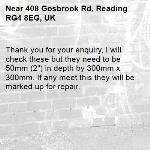 "Thank you for your enquiry, I will check these but they need to be 50mm (2"") in depth by 300mm x 300mm. If any meet this they will be marked up for repair.-408 Gosbrook Rd, Reading RG4 8EG, UK"