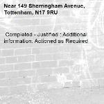 Completed - Justified : Additional information: Actioned as Required -149 Sherringham Avenue, Tottenham, N17 9RU