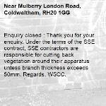 Enquiry closed : Thank you for your enquiry. Under the terms of the SSE contract, SSE contractors are responsible for cutting back vegetation around their apparatus unless branch thickness exceeds 50mm. Regards, WSCC.-Mulberry London Road, Coldwaltham, RH20 1GG