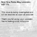 This issue is being investigated and will be resolved as soon as possible. 	 Thank you for using Love Leicester. You're making a real difference.-New Parks Way, Leicester, LE3 1TL