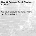 We have removed the fly-tip. Thank you for reporting it.-32 Raymond Road, Plaistow, E13 0SW
