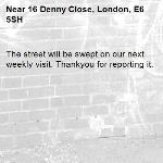 The street will be swept on our next weekly visit. Thankyou for reporting it.-16 Denny Close, London, E6 5SH