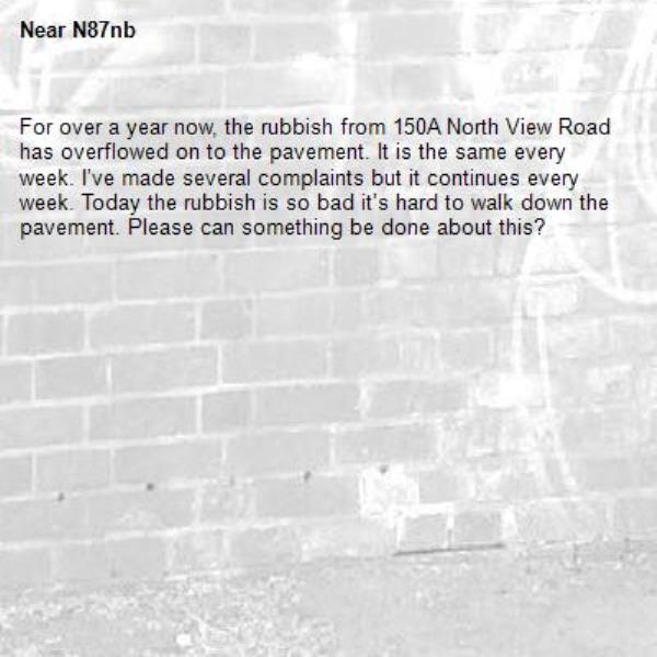 For over a year now, the rubbish from 150A North View Road has overflowed on to the pavement. It is the same every week. I've made several complaints but it continues every week. Today the rubbish is so bad it's hard to walk down the pavement. Please can something be done about this? -N87nb