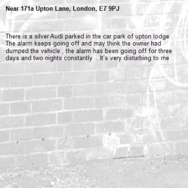 There is a silver Audi parked in the car park of upton lodge . The alarm keeps going off and may think the owner had dumped the vehicle , the alarm has been going off for three days and two nights constantly  . It's very disturbing to me -171a Upton Lane, London, E7 9PJ