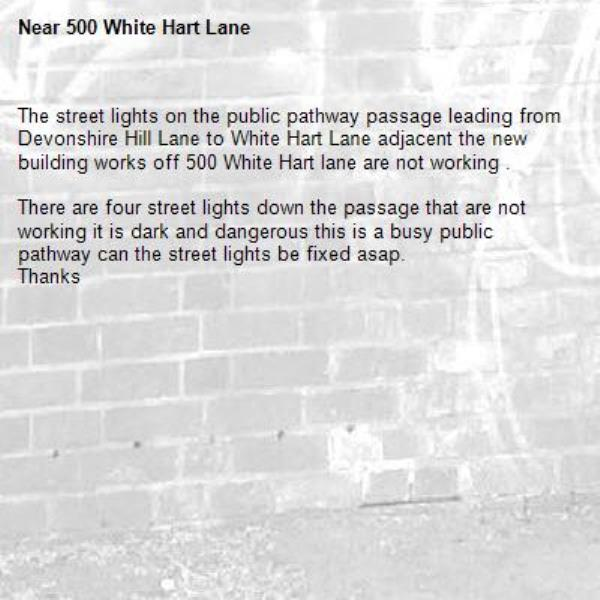 The street lights on the public pathway passage leading from Devonshire Hill Lane to White Hart Lane adjacent the new building works off 500 White Hart lane are not working .  There are four street lights down the passage that are not working it is dark and dangerous this is a busy public pathway can the street lights be fixed asap. Thanks-500 White Hart Lane