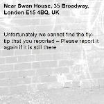 Unfortunately we cannot find the fly-tip that you reported – Please report it again if it is still there-Swan House, 35 Broadway, London E15 4BQ, UK