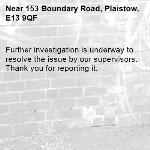 Further investigation is underway to resolve the issue by our supervisors. Thank you for reporting it.-153 Boundary Road, Plaistow, E13 9QF