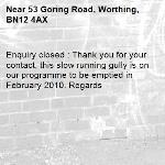 Enquiry closed : Thank you for your contact, this slow running gully is on our programme to be emptied in February 2010. Regards-53 Goring Road, Worthing, BN12 4AX