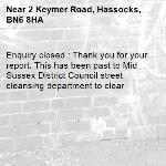 Enquiry closed : Thank you for your report. This has been past to Mid Sussex District Council street cleansing department to clear-2 Keymer Road, Hassocks, BN6 8HA