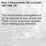 This issue is being investigated and will be resolved as soon as possible. Thank you for using Love Leicester. You're making a real difference. -4 Swanscombe Rd, Leicester LE2 7QG, UK