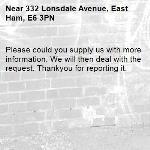 Please could you supply us with more information. We will then deal with the  request. Thankyou for reporting it.-332 Lonsdale Avenue, East Ham, E6 3PN