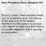 Enquiry closed : Dear customer thank you for contacting us on this looking at the area a lot of this land is maintaind by Mid sussex to cut back , i will inspect to make sure that there is no private vegatation that is causing an obstruction -Pangdene Close, Burgess Hill