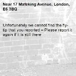 Unfortunately we cannot find the fly-tip that you reported – Please report it again if it is still there-17 Mafeking Avenue, London, E6 3BQ