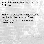 Further investigation is underway to resolve this issue by our Street Cleansing team. Thankyou for reporting it.-5 Bowman Avenue, London, E16 1LA