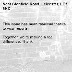 This issue has been resolved thanks to your reports.  Together, we're making a real difference. Thank  -Glenfield Road, Leicester, LE3 6HX