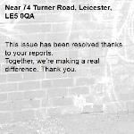 This issue has been resolved thanks to your reports. Together, we're making a real difference. Thank you. -74 Turner Road, Leicester, LE5 0QA