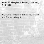 We have removed the fly-tip. Thank you for reporting it.-56 Maryland Street, London, E15 1JD