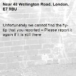 Unfortunately we cannot find the fly-tip that you reported – Please report it again if it is still there-48 Wellington Road, London, E7 9BU