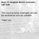 This issue is being investigate and will be resolved as soon as possible   Thank you  -59 Vaughan Street, Leicester, LE3 5JN