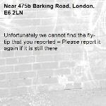 Unfortunately we cannot find the fly-tip that you reported – Please report it again if it is still there-475b Barking Road, London, E6 2LN