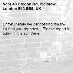 Unfortunately we cannot find the fly-tip that you reported – Please report it again if it is still there-49 Credon Rd, Plaistow, London E13 9BS, UK