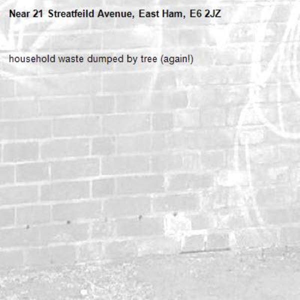 household waste dumped by tree (again!)-21 Streatfeild Avenue, East Ham, E6 2JZ