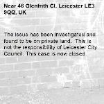 The issue has been investigated and found to be on private land.  This is not the responsibility of Leicester City Council. This case is now closed. -46 Glenfrith Cl, Leicester LE3 9QQ, UK