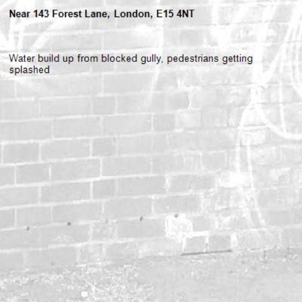 Water build up from blocked gully, pedestrians getting splashed-143 Forest Lane, London, E15 4NT