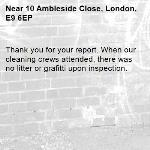 Thank you for your report. When our cleaning crews attended, there was no litter or grafitti upon inspection.-10 Ambleside Close, London, E9 6EP