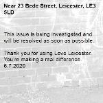 This issue is being investigated and will be resolved as soon as possible.   Thank you for using Love Leicester. You're making a real difference.  6.7.2020-23 Bede Street, Leicester, LE3 5LD