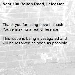 Thank you for using Love Leicester. You're making a real difference.  This issue is being investigated and will be resolved as soon as possible.  -100 Bolton Road, Leicester