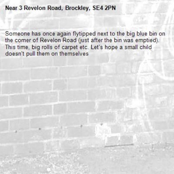 Someone has once again flytipped next to the big blue bin on the corner of Revelon Road (just after the bin was emptied). This time, big rolls of carpet etc. Let's hope a small child doesn't pull them on themselves    -3 Revelon Road, Brockley, SE4 2PN