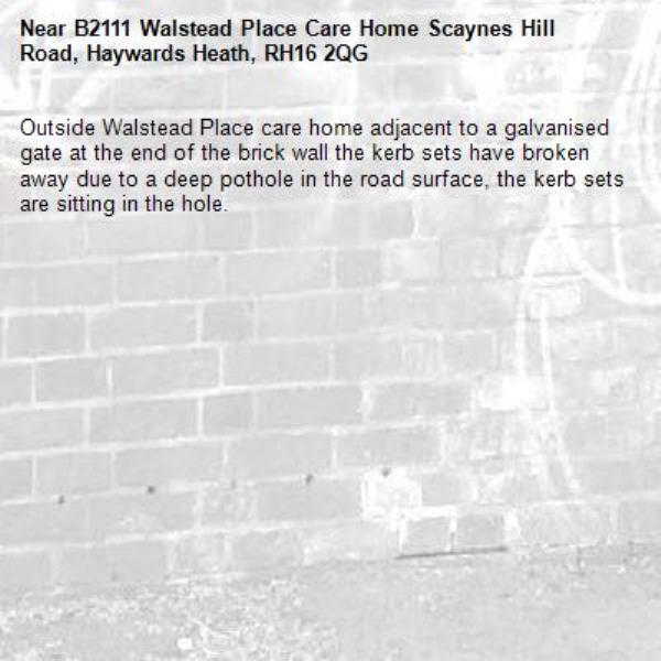 Outside Walstead Place care home adjacent to a galvanised gate at the end of the brick wall the kerb sets have broken away due to a deep pothole in the road surface, the kerb sets are sitting in the hole.-B2111 Walstead Place Care Home Scaynes Hill Road, Haywards Heath, RH16 2QG