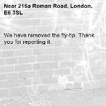 We have removed the fly-tip. Thank you for reporting it.-216a Roman Road, London, E6 3SL