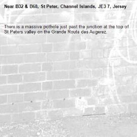 There is a massive pothole just past the junction at the top of St Peters valley on the Grande Route des Augerez. -B32 & B68, St Peter, Channel Islands, JE3 7, Jersey