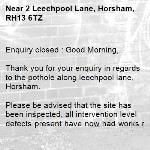 Enquiry closed : Good Morning,  Thank you for your enquiry in regards to the pothole along leechpool lane, Horsham.  Please be advised that the site has been inspected, all intervention level defects present have now had works raised against them to get them repaired. These works will be undertaken in due course.  The site will continue to be monitored.    I am frequently away from the office and cannot process any new enquiries. To ensure any new problems with a road or pavement or a new highways related enquiry is dealt with as quickly and effectively as possible, please click here to: Report a problem with a road or pavement or raise a highways related enquiry  Regards  Ryan Bowyer Highway Steward  Highway Maintenance – Highways and Transport West Sussex County Council  Location: Northern Area Office, Broadbridge Heath Depot, Nr Horsham, West Sussex RH12 3LZ Telephone number: 01243 642105  Report a problem with a road or pavement or raise a highways related enquiry  @WSHighways -2 Leechpool Lane, Horsham, RH13 6TZ
