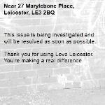This issue is being investigated and will be resolved as soon as possible. 	 Thank you for using Love Leicester. You're making a real difference.-27 Marylebone Place, Leicester, LE3 2BQ