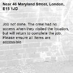 Job not done. The crew had no access when they visited the location, but will return to complete the job. Please ensure all Items are accessible.-46 Maryland Street, London, E15 1JD