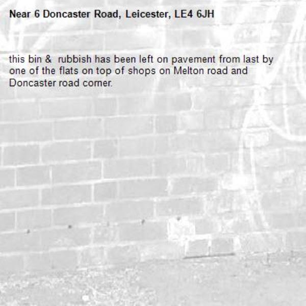 this bin &  rubbish has been left on pavement from last by one of the flats on top of shops on Melton road and Doncaster road corner. -6 Doncaster Road, Leicester, LE4 6JH
