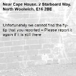 Unfortunately we cannot find the fly-tip that you reported – Please report it again if it is still there-Cape House, 2 Starboard Way, North Woolwich, E16 2BE