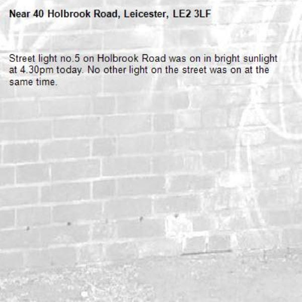 Street light no.5 on Holbrook Road was on in bright sunlight at 4.30pm today. No other light on the street was on at the same time.-40 Holbrook Road, Leicester, LE2 3LF