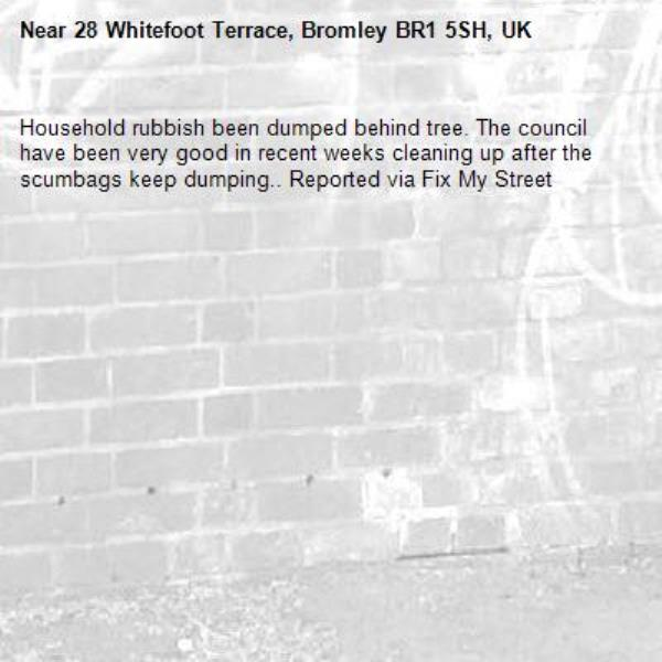 Household rubbish been dumped behind tree. The council have been very good in recent weeks cleaning up after the scumbags keep dumping.. Reported via Fix My Street-28 Whitefoot Terrace, Bromley BR1 5SH, UK