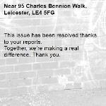 This issue has been resolved thanks to your reports. Together, we're making a real difference. Thank you. -95 Charles Bennion Walk, Leicester, LE4 5FG